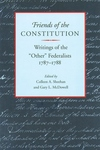 "Friends of the Constitution:Writings of the ""Other"" Federalists 1787-1788"