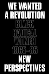 We Wanted a Revolution : Black Radical Women, 1965-85: New Perspectives
