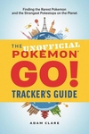 The Unofficial Pokemon GO Tracker's Guide: Finding the Rarest Pokemon and Strangest PokeStops on the Planet