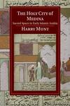 Holy City of Medina : Sacred Space in Early Islamic Arabia