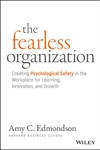 Fearless Organization: Creating Psychological Safety in the Workplace for Learning, Innovation, and Growth