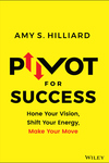 Pivot for Success: Hone Your Vision, Shift Your Energy, Make Your Move