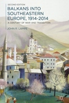 Balkans into Southeastern Europe, 1914-2014 : A Century of War and Transition