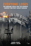 Everyone Loses : The Ukraine Crisis and the Ruinous Contest for Post-soviet Eurasia