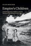 Empire's Children : Child Emigration, Welfare, and the Decline of the British World, 1869?1967