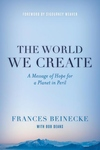 World We Create : A Message of Hope for a Planet in Peril