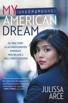 My (Underground) American Dream : My True Story As an Undocumented Immigrant Who Became a Wall Street Executive