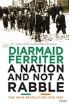 A Nation and not a Rabble: The Irish Revolutions 1913-1923