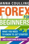 Forex for Beginners : What You Need to Know to Get Started...and Everything in Between!