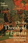On the Threshold of Eurasia : Revolutionary Poetics in the Caucasus