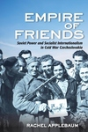 Empire of Friends : Soviet Power and Socialist Internationalism in Cold War Czechoslovakia