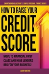 How to Raise Your Credit Score: Move to Financial First Class and Have Lenders Beg for Your Business