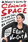 Woman's Guide to Claiming Space: Stand Tall. Raise Your Voice. Be Heard.