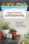 Apartment Gardening:Plants, Projects, and Recipes for Growing Food in Your Urban Home