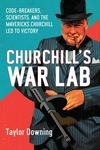 Churchill's War Lab:Code Breakers, Scientists, and the Mavericks Churchill Led to Victory