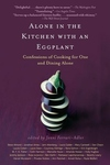 Alone in the Kitchen with an Eggplant:Confessions of Cooking for One and Dining Alone