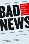 Bad News:How America's Business Press Missed the Story of the Century