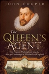 The Queen's Agent:Sir Francis Walsingham and the Rise of Espionage in Elizabethan England