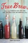 True Brews:How to Craft Fermented Cider, Beer, Wine, Sake, Soda, Mead, Kefir, and Kombucha at Home