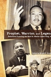 Prophet, Warrior, and Legend : Selections Exploring the Real Dr. Martin Luther King, Jr.
