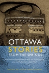Ottawa Stories from the Spring : Anishinaabe Dibaadjimowinan Wodi Gaa Binjibaamigak Wodi Mookodjiwong E Zhinikaadek