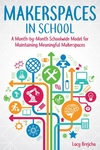 Makerspaces in School: A Month-by-Month Schoolwide Model for Building Meaningful Makerspaces