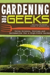 Gardening for Geeks: Using Science, Ecology, and Mathmatics for a High Yield Garden