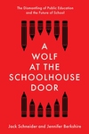 Wolf at the Schoolhouse Door: The Dismantling of Public Education and the Future of School