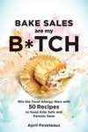 Bake Sales Are My B*tch: Win the Food Allergy Wars with 50 Recipes to Keep Kids Safe and Parents Sane