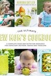 The Ultimate New Mom's Cookbook: A Complete Food and Nutrition Resource for Expectant Mothers, Babies and Toddlers