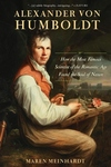 Alexander von Humboldt: How the Most Famous Scientist of the Romantic Age Found the Soul of Nature