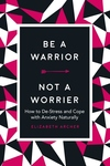 Be a Warrior, Not a Worrier: How to De-Stress and Cope with Anxiety Naturally
