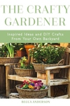 The Crafty Gardener: Inspired Ideas and DIY Crafts From Your Own Backyard