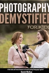 Photography Demystified - For Kids!: A Kid's Guide and Parents Resource to Fun and Learning Photogra