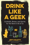Drink Like a Geek: Cocktails, Brews, and Spirits for the Nerd in All of Us