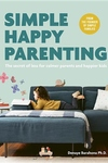 Simple Happy Parenting: The Secret of Less for Calmer Parents and Happier Kids