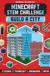 Minecraft STEM Challenge Build a City: A Step-by-Step Guide to Creating Your Own City, Packed with Amazing STEM Facts to Inspire You!