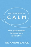 The Little Book of Calm: Tame Your Anxieties, Face Your Fears, and Live Free