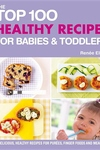 Top 100 Healthy Recipes for Babies & Toddlers : Delicious, Healthy Recipes for Purees, Finger Foods and Meals