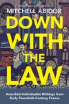 Down with the Law: Anarchist Individualist Writings from Early Twentieth-Century France