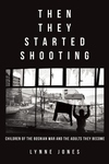 Then They Started Shooting:Children of the Bosnian War and the Adults They Become