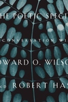 The Poetic Species:A Conversation with Edward O. Wilson and Robert Hass