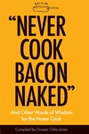 """Never Cook Bacon Naked"": And Other Words of Wisdom for the Home Cook"