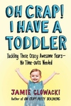 Oh Crap! I Have a Toddler: Tackling These Crazy Awesome Years?No Time-outs Needed