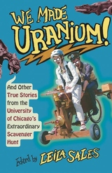 We Made Uranium! : And Other True Stories from the University of Chicago's Extraordinary Scavenger Hunt