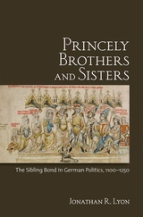 Princely Brothers and Sisters:The Sibling Bond in German Politics, 1100-1250