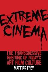 Extreme Cinema : The Transgressive Rhetoric of Today's Art Film Culture