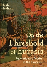 On the Threshold of Eurasia : Revolutionary Poetics in the Caucasus