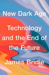 New Dark Age : Technology, Knowledge and the End of the Future